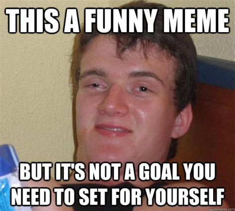 Funny Guy Memes - this a funny meme but it s not a goal you need to set for