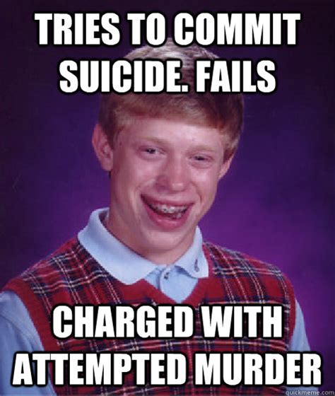 Attempted Murder Meme - tries to commit suicide fails charged with attempted