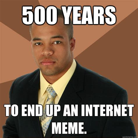 Man Up Meme - 500 years to end up an internet meme successful black