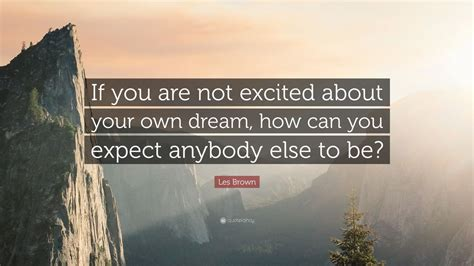 how to your not to when excited les brown quote if you are not excited about your own