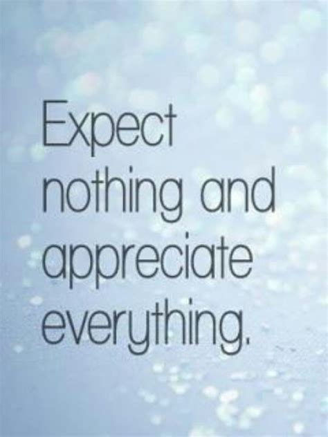 No Everything expect nothing and appreciate everything