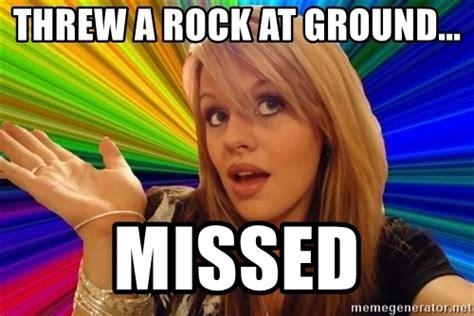 Dumb Blonde Memes - threw a rock at ground missed dumb blonde meme