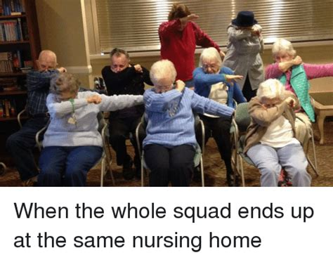 Nursing Home Meme - when the whole squad ends up at the same nursing home