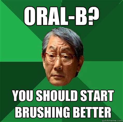 Oral Memes - oral b you should start brushing better high expectations asian father quickmeme