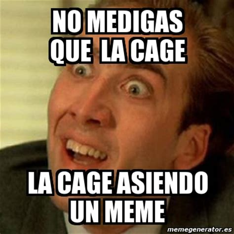 Crear Un Meme - meme no me digas no medigas que la cage la cage asiendo