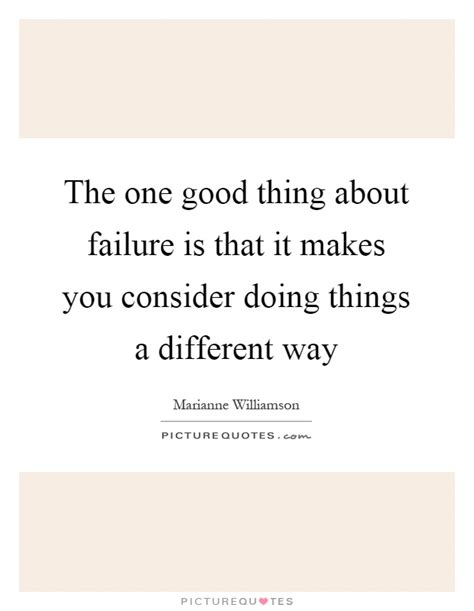 quotes about doing good things the one good thing about failure is that it makes you