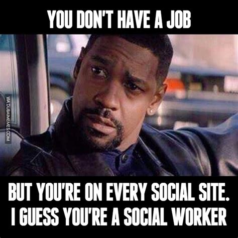 Social Memes - when you don t have a job but you re on every social site