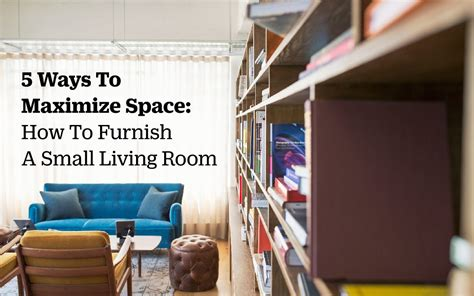 how to furnish a small living room 5 ways to maximize space how to furnish a small living room