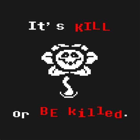 Kill And Be Killed undertale flowey it s kill or be killed undertale
