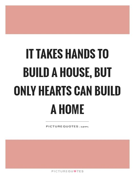 what it takes to build a house and why do it it takes hands to build a house but only hearts can build