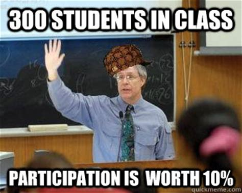 In Class Meme - 300 students in class participation is worth 10 scumbag
