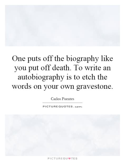 quotes about biography and autobiography one puts off the biography like you put off death to