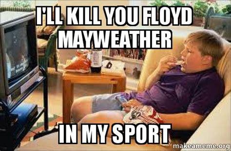 Ill Kill The by I Ll Kill You Floyd Mayweather In My Sport Make A Meme