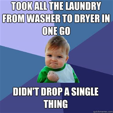 Laundry Meme - took all the laundry from washer to dryer in one go didn t drop a single thing success baby