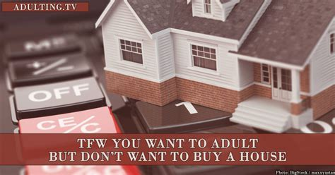 tfw you want to adult but don t want to buy a house adulting