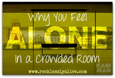 feeling alone in a crowded room why you feel alone in a crowded room recklessly alive