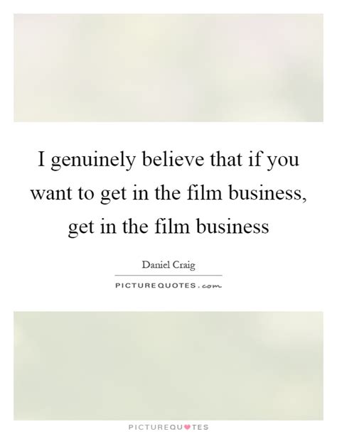 film business quotes i genuinely believe that if you want to get in the film