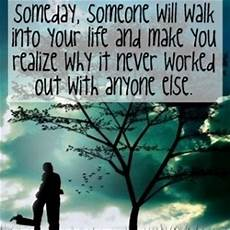 someday someone will walk into your life and make you realize why it never worked out with