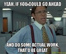 Office Space That Would Be Great Meme by Yeah If You Could Go Ahead And Do Some Actual Work That