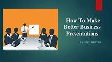 How To Make A Business How To Make Better Business Presentations