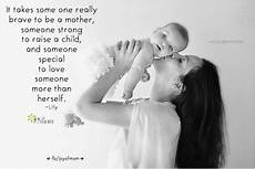 it takes someone brave to it takes some one really brave to be a mother someone