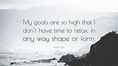 kevin hart quote my goals are so high that i don t have time to relax in any way shape or