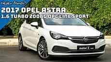 Opel Astra Turbo 2017 - 2017 opel astra 1 6 turbo 200 hp opc line sport incelemesi