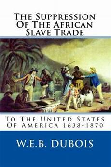 the suppression of the trade to the united states of america 1638 1870 by w e b
