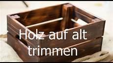 holz auf alt bearbeiten holz altern lassen auf alt trimmen neue m 246 bel antik