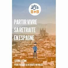 Partir Vivre Sa Retraite En Espagne Le Guide Ultime Pour