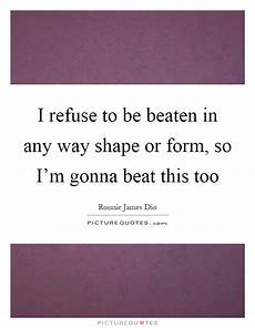 i refuse to be beaten in any way shape or form so i m gonna picture quotes