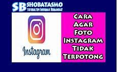 Cara Agar Foto Instagram Bagus Tidak Terpotong Shobatasmo