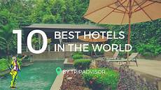 best hotel on the the 10 best hotels in the world 2017 by tripadvisor