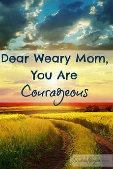 courageous mothering what every mom dear weary mom you are courageous mom mothers love