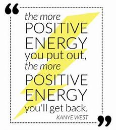 the more positive energy you put out the more positive