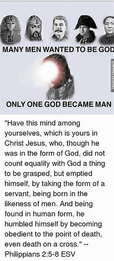 many men wanted to be god only one god became man have this mind among yourselves which is yours