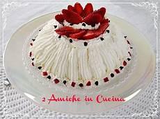 zuccotto crema pasticcera zuccotto alla colomba con crema pasticcera e fragole 2 amiche in cucina