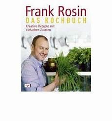 rezepte frank rosin frank rosin das kochbuch kreative rezepte mit einfachen