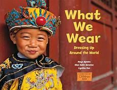 what we wear dressing up around the world by maya ajmera elise hofer derstine cynthia pon