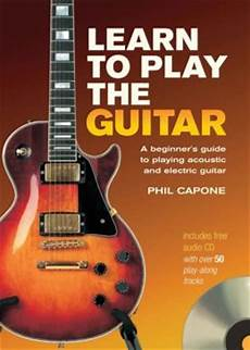 learning to play the guitar learn to play the guitar a beginner s guide to acoustic and electric guitar by phil