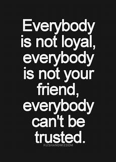 everybody is not loyal everybody is not your friend