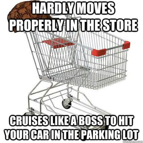 Shopping Cart Meme - hardly moves properly in the store cruises like a boss to hit your car in the parking lot