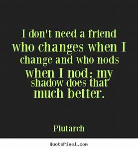 Friendship quotes - I don't need a friend who changes when ...