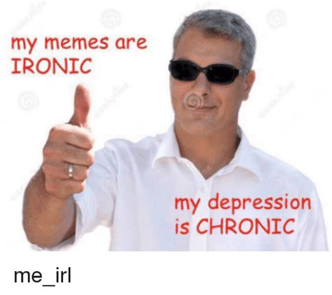 Memes Irl - my memes are ironic my depression is chronic me irl ironic meme on sizzle