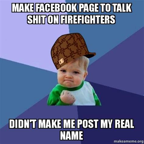 Make A Facebook Meme - make facebook page to talk shit on firefighters didn t make me post my real name scumbag