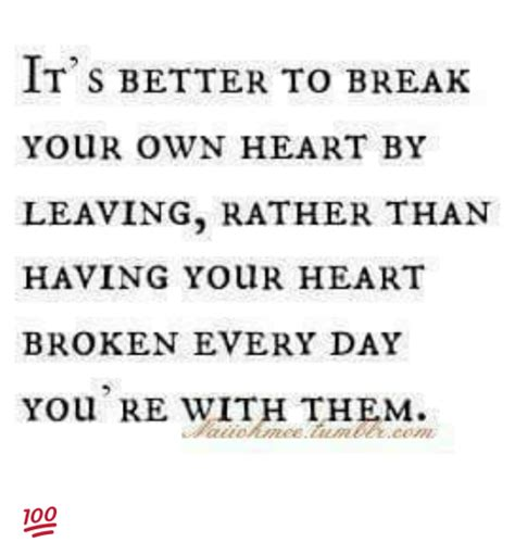 Heart Broken Memes - it s better to break your own heart by leaving rather than