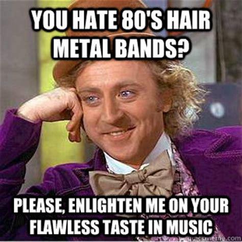 80s Memes - you hate 80 s hair metal bands please enlighten me on your flawless taste in music