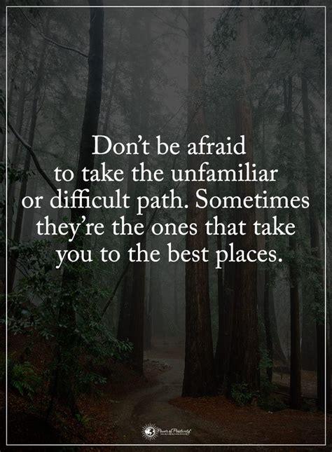dont  afraid    unfamiliar  difficult path