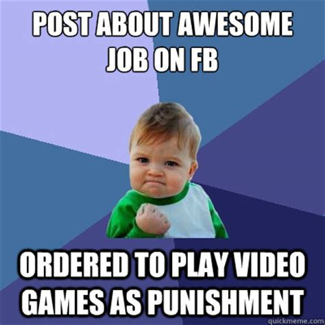 Funny Fb Memes - post about awesome job on fb ordered to play video games