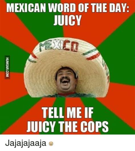 Juicy Memes - mexican word of the day juicy tell me if juicy the cops jajajajaaja juicy meme on sizzle